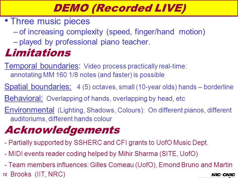 12 DEMO (Recorded LIVE) Three music pieces –of increasing complexity (speed, finger/hand motion) –played by professional piano teacher.