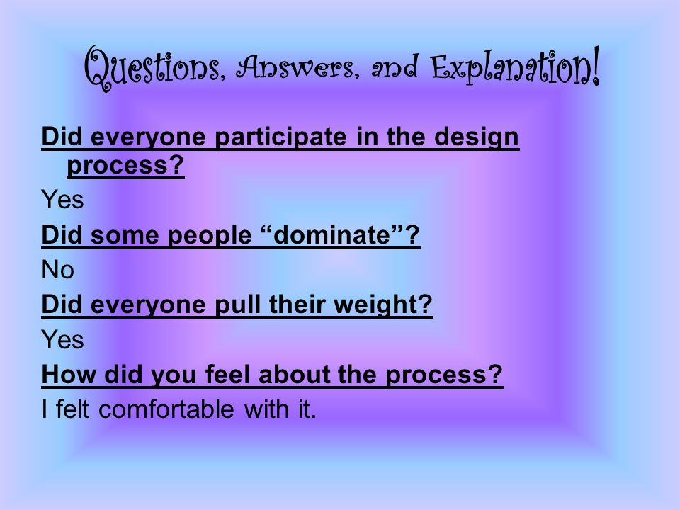 Did everyone participate in the design process. Yes Did some people dominate .