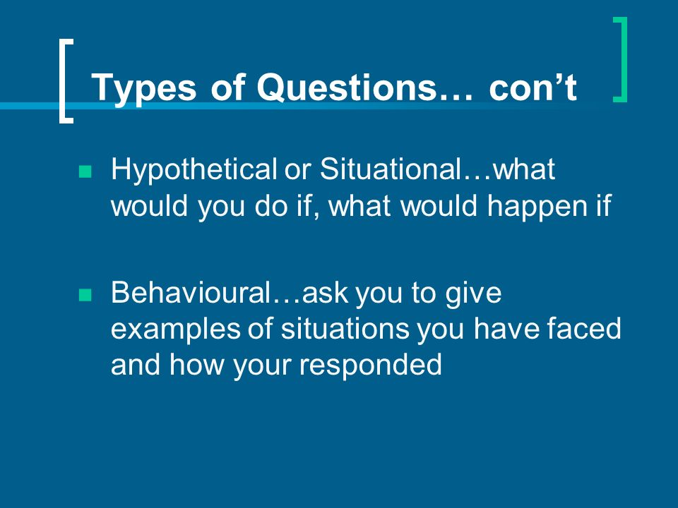 Types of Questions… cont Hypothetical or Situational…what would you do if, what would happen if Behavioural…ask you to give examples of situations you have faced and how your responded