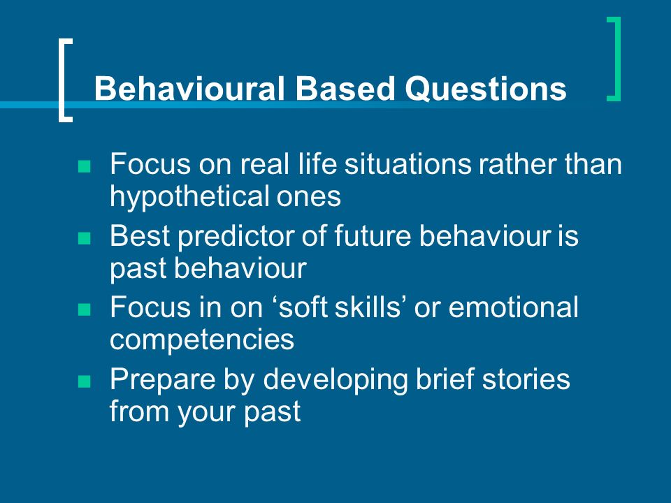 Behavioural Based Questions Focus on real life situations rather than hypothetical ones Best predictor of future behaviour is past behaviour Focus in on soft skills or emotional competencies Prepare by developing brief stories from your past