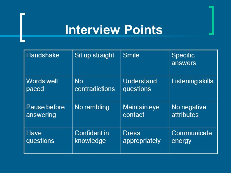 Interview Points HandshakeSit up straightSmileSpecific answers Words well paced No contradictions Understand questions Listening skills Pause before answering No ramblingMaintain eye contact No negative attributes Have questions Confident in knowledge Dress appropriately Communicate energy