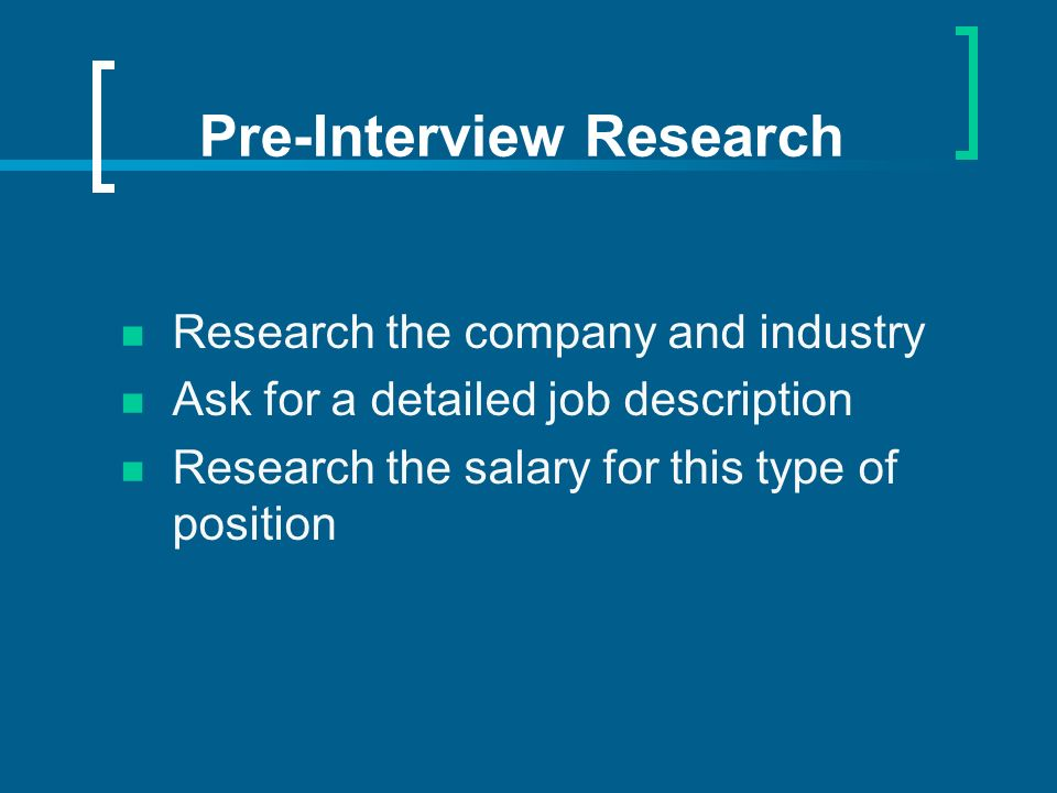 Pre-Interview Research Research the company and industry Ask for a detailed job description Research the salary for this type of position