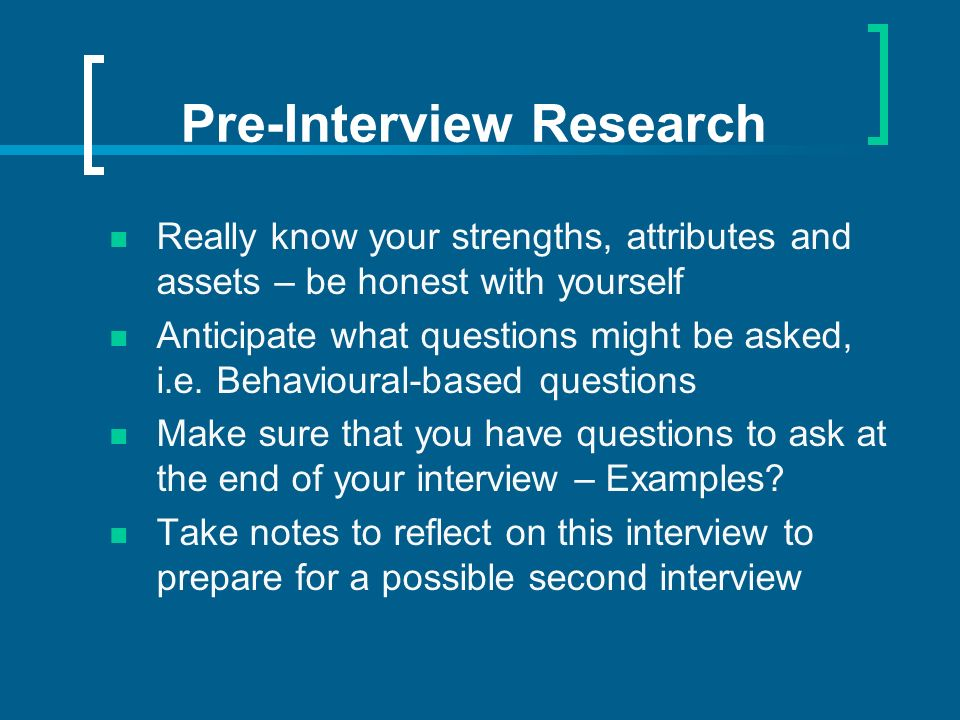 Pre-Interview Research Really know your strengths, attributes and assets – be honest with yourself Anticipate what questions might be asked, i.e.