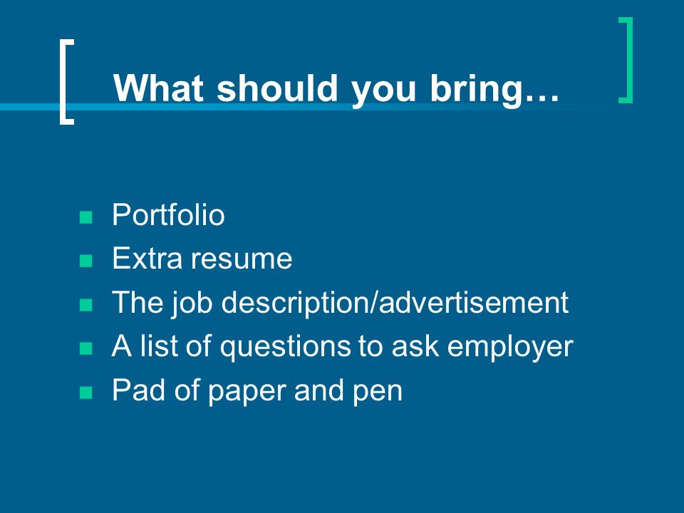 What should you bring… Portfolio Extra resume The job description/advertisement A list of questions to ask employer Pad of paper and pen