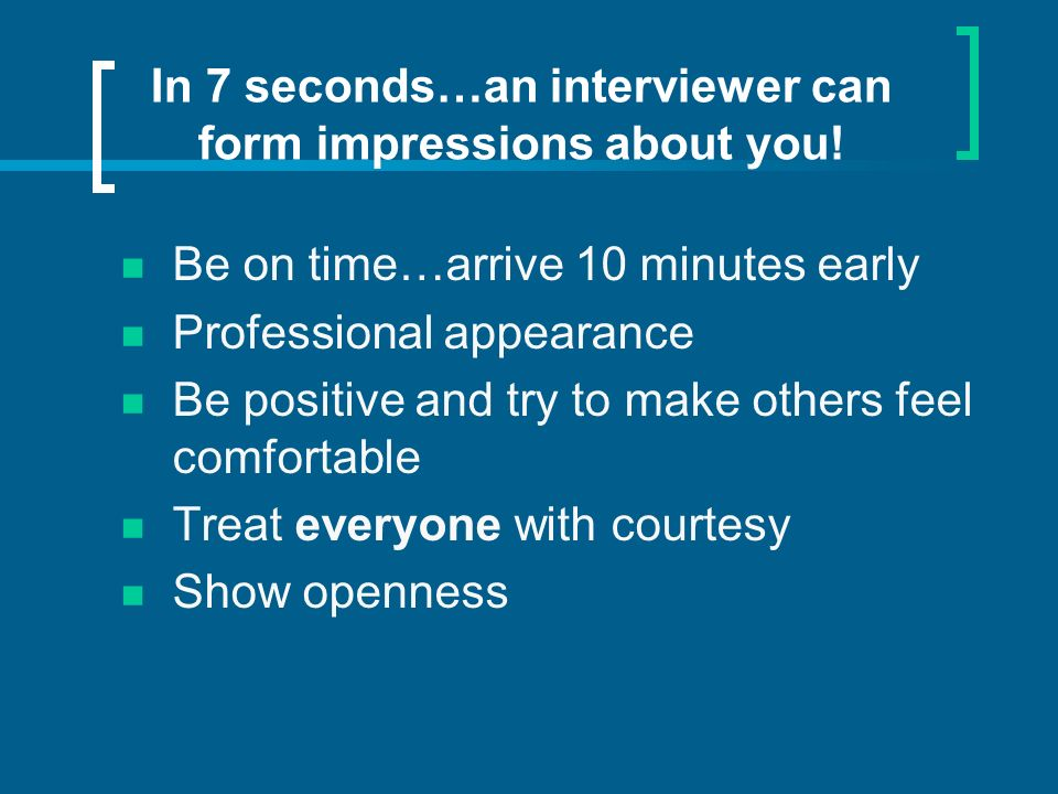 In 7 seconds…an interviewer can form impressions about you.