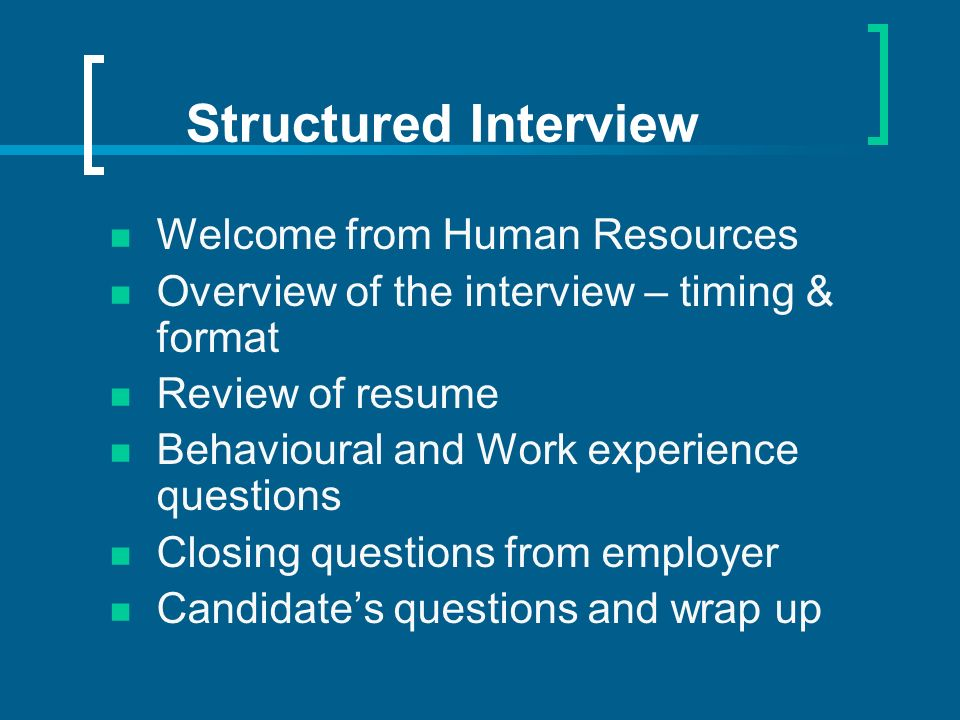 Structured Interview Welcome from Human Resources Overview of the interview – timing & format Review of resume Behavioural and Work experience questions Closing questions from employer Candidates questions and wrap up