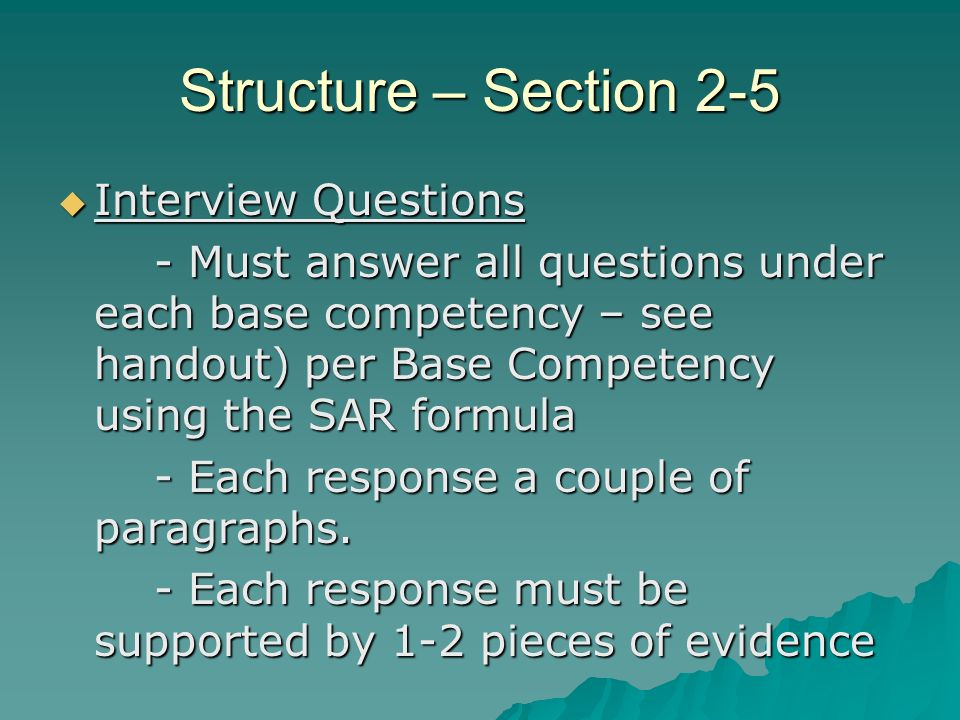 Structure – Section 2-5 Interview Questions Interview Questions - Must answer all questions under each base competency – see handout) per Base Competency using the SAR formula - Each response a couple of paragraphs.