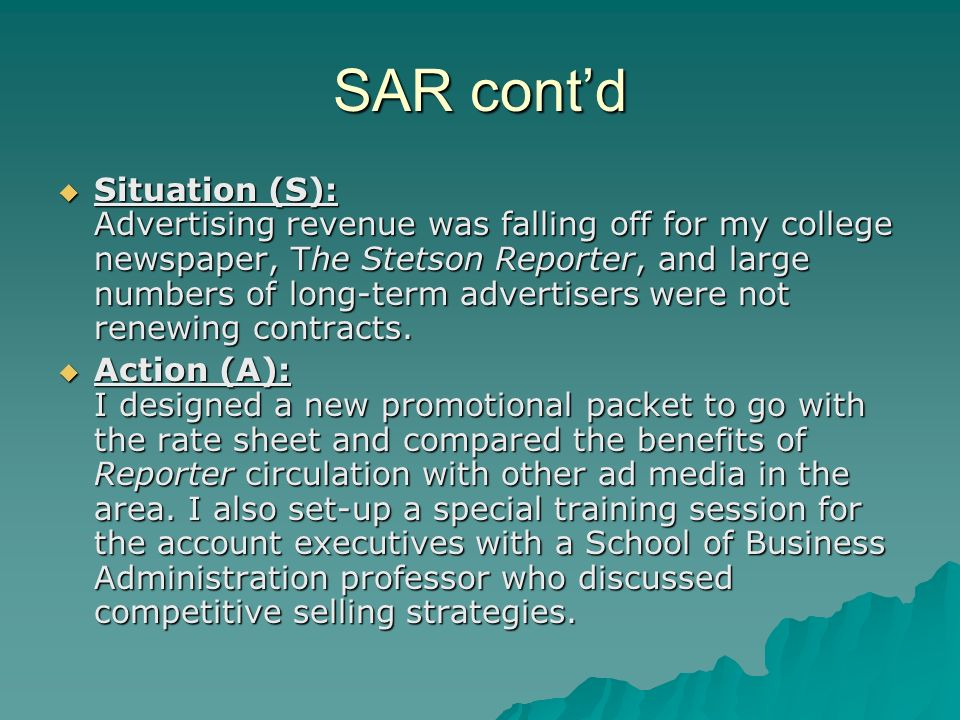 SAR contd Situation (S): Advertising revenue was falling off for my college newspaper, The Stetson Reporter, and large numbers of long-term advertisers were not renewing contracts.