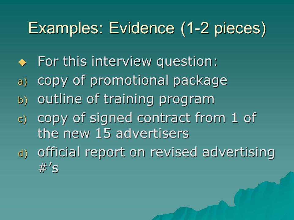 Examples: Evidence (1-2 pieces) For this interview question: For this interview question: a) copy of promotional package b) outline of training program c) copy of signed contract from 1 of the new 15 advertisers d) official report on revised advertising #s