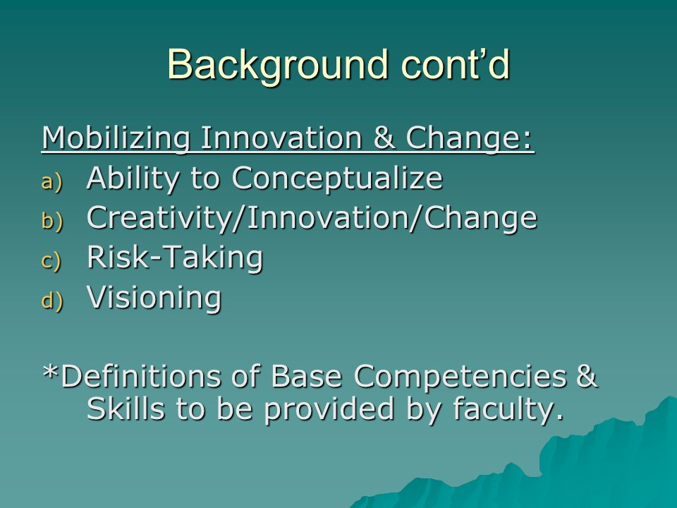 Background contd Mobilizing Innovation & Change: a) Ability to Conceptualize b) Creativity/Innovation/Change c) Risk-Taking d) Visioning *Definitions of Base Competencies & Skills to be provided by faculty.