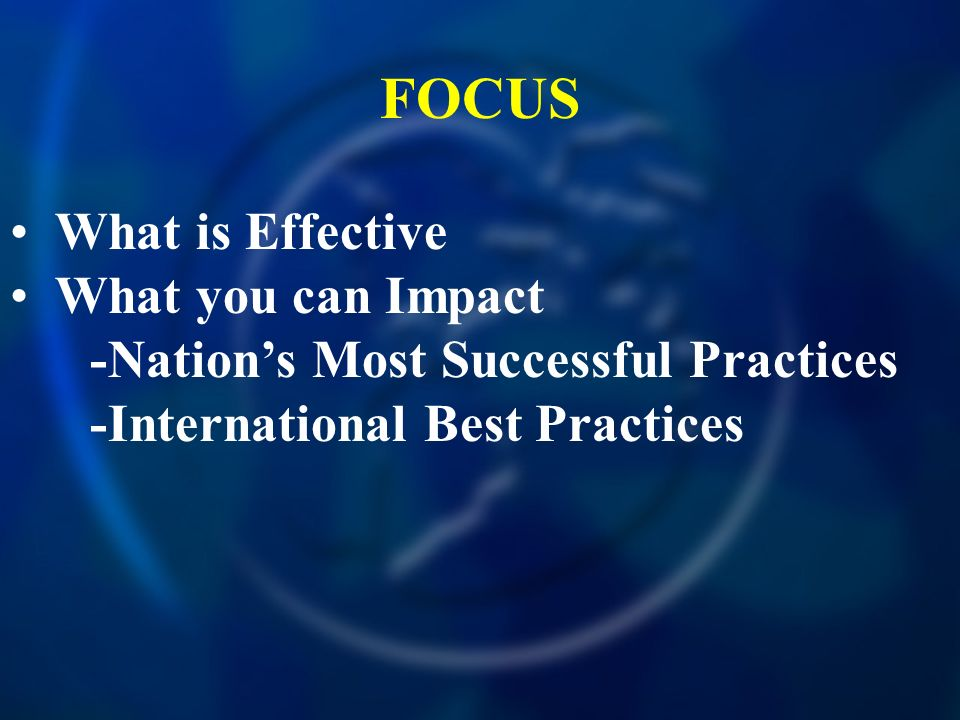 FOCUS What is Effective What you can Impact -Nations Most Successful Practices -International Best Practices