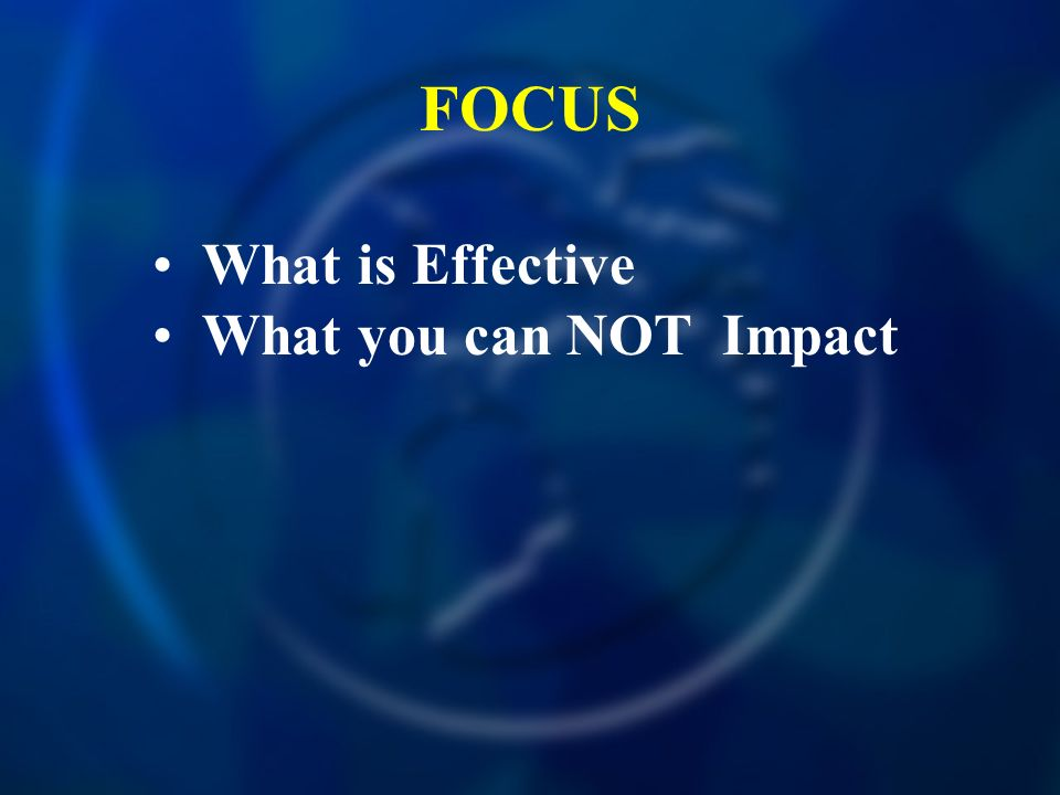 FOCUS What is Effective What you can NOT Impact
