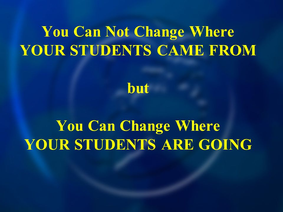 You Can Not Change Where YOUR STUDENTS CAME FROM but You Can Change Where YOUR STUDENTS ARE GOING