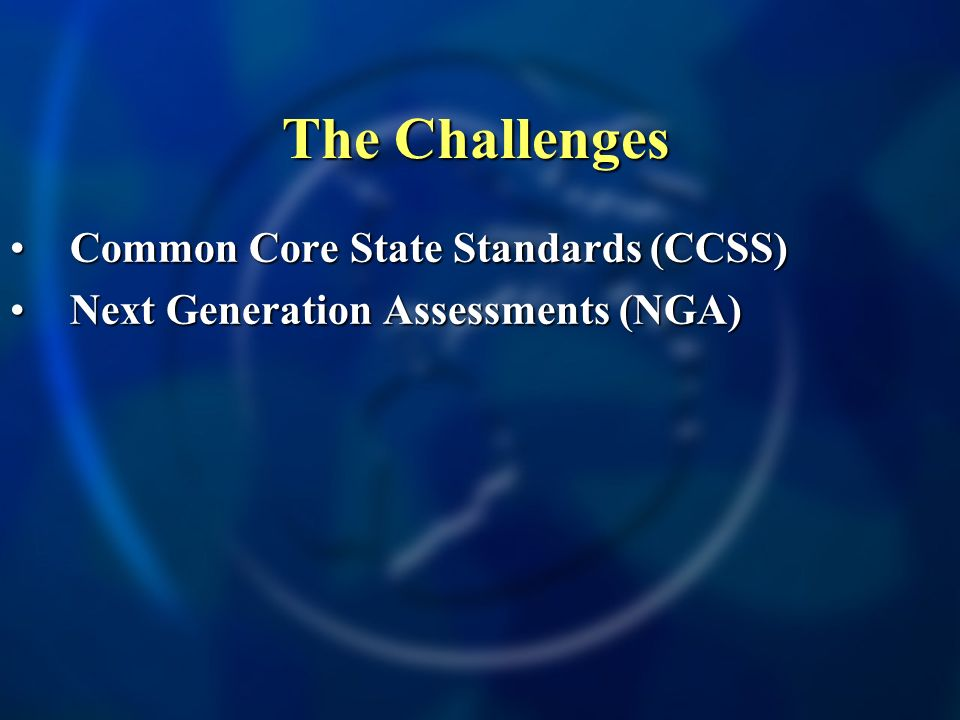The Challenges Common Core State Standards (CCSS)Common Core State Standards (CCSS) Next Generation Assessments (NGA)Next Generation Assessments (NGA)