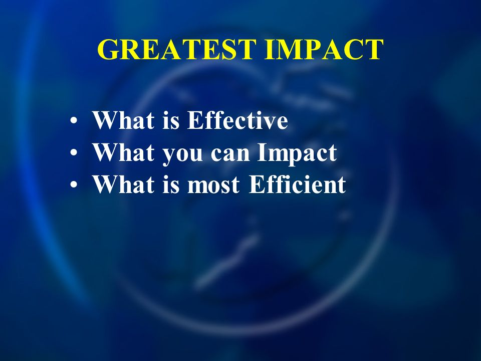 GREATEST IMPACT What is Effective What you can Impact What is most Efficient