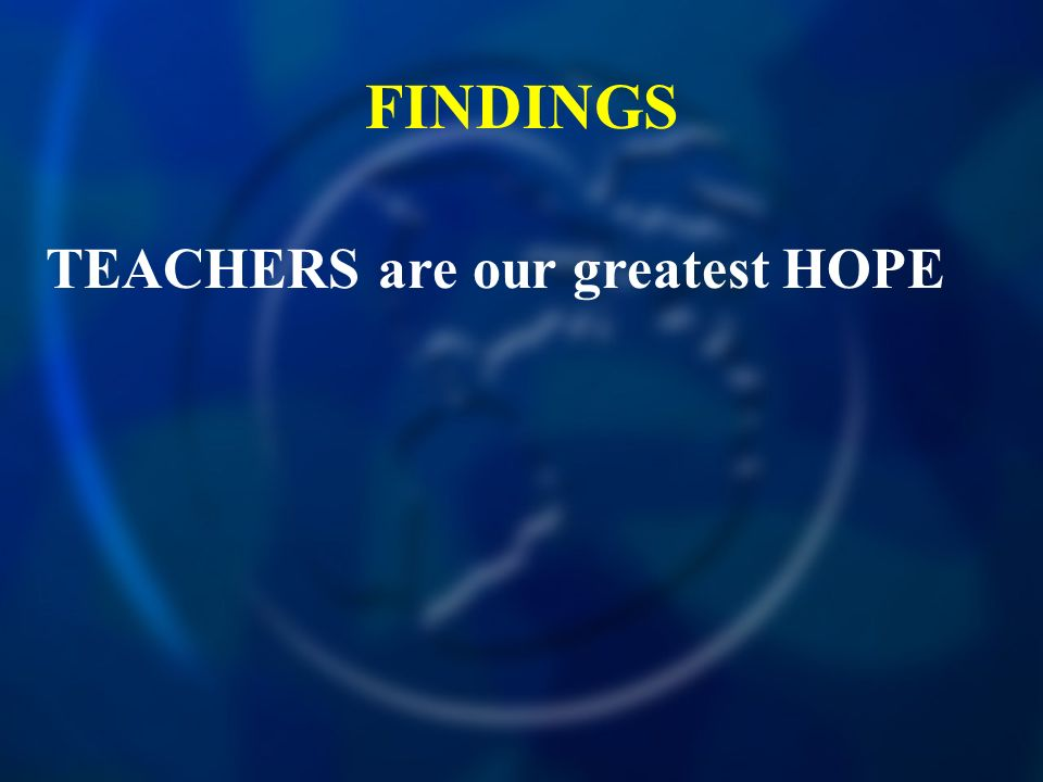 FINDINGS TEACHERS are our greatest HOPE