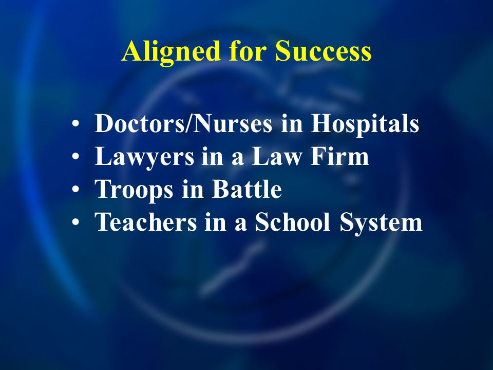 Aligned for Success Doctors/Nurses in Hospitals Lawyers in a Law Firm Troops in Battle Teachers in a School System