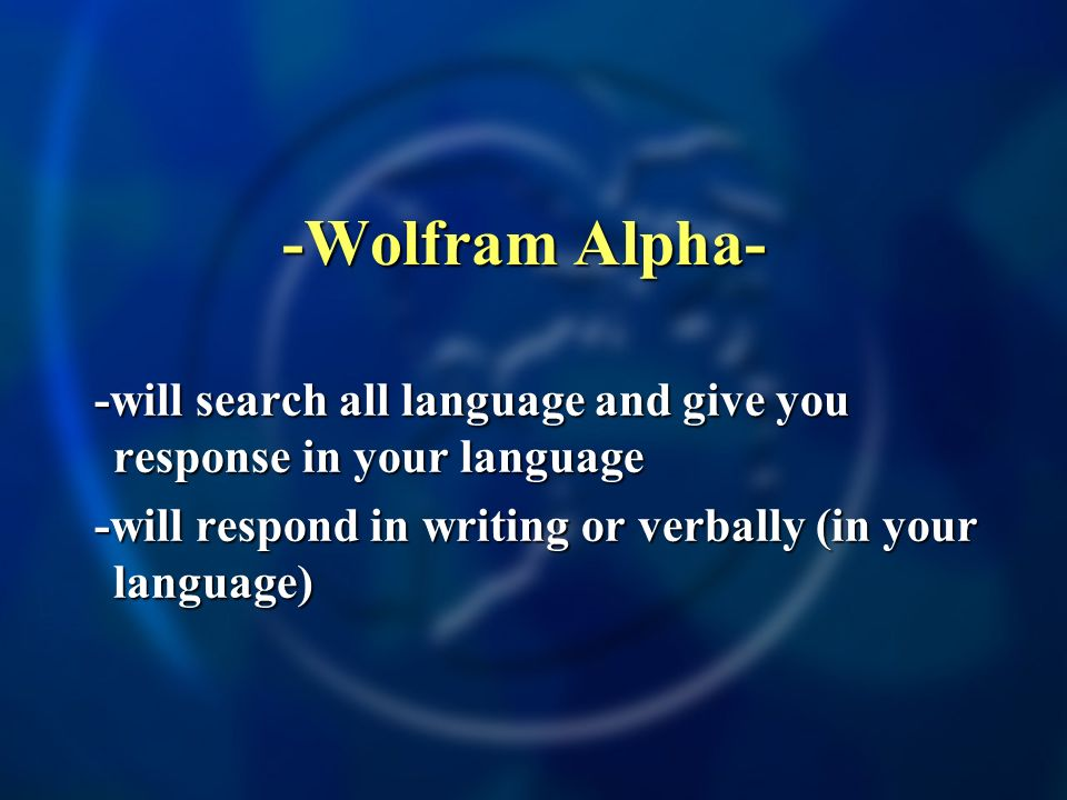 -Wolfram Alpha- -will search all language and give you response in your language -will search all language and give you response in your language -will respond in writing or verbally (in your language) -will respond in writing or verbally (in your language)