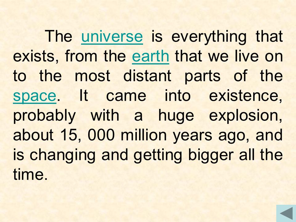 The universe is everything that exists, from the earth that we live on to the most distant parts of the space.