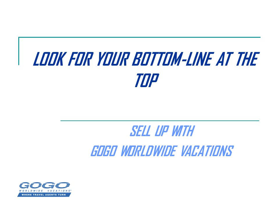 LOOK FOR YOUR BOTTOM-LINE AT THE TOP SELL UP WITH GOGO WORLDWIDE VACATIONS