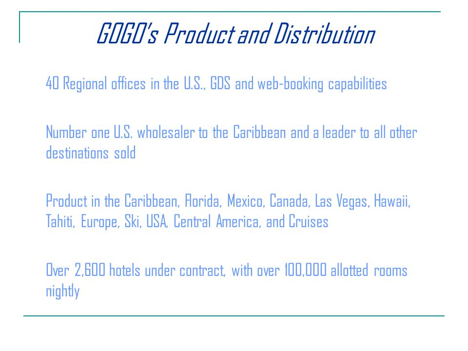 GOGOs Product and Distribution 40 Regional offices in the U.S., GDS and web-booking capabilities Number one U.S.