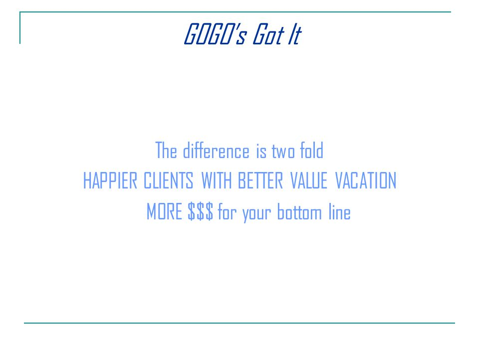 GOGOs Got It The difference is two fold HAPPIER CLIENTS WITH BETTER VALUE VACATION MORE $$$ for your bottom line