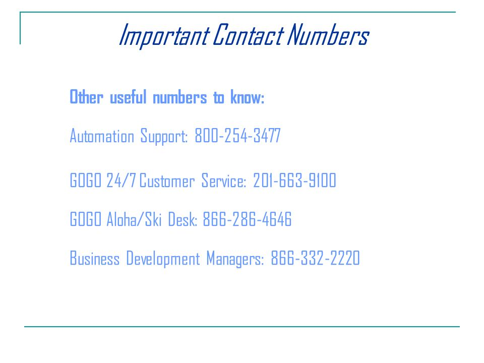 Important Contact Numbers Other useful numbers to know: Automation Support: GOGO 24/7 Customer Service: GOGO Aloha/Ski Desk: Business Development Managers: