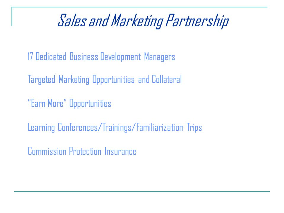 Sales and Marketing Partnership 17 Dedicated Business Development Managers Targeted Marketing Opportunities and Collateral Earn More Opportunities Learning Conferences/Trainings/Familiarization Trips Commission Protection Insurance