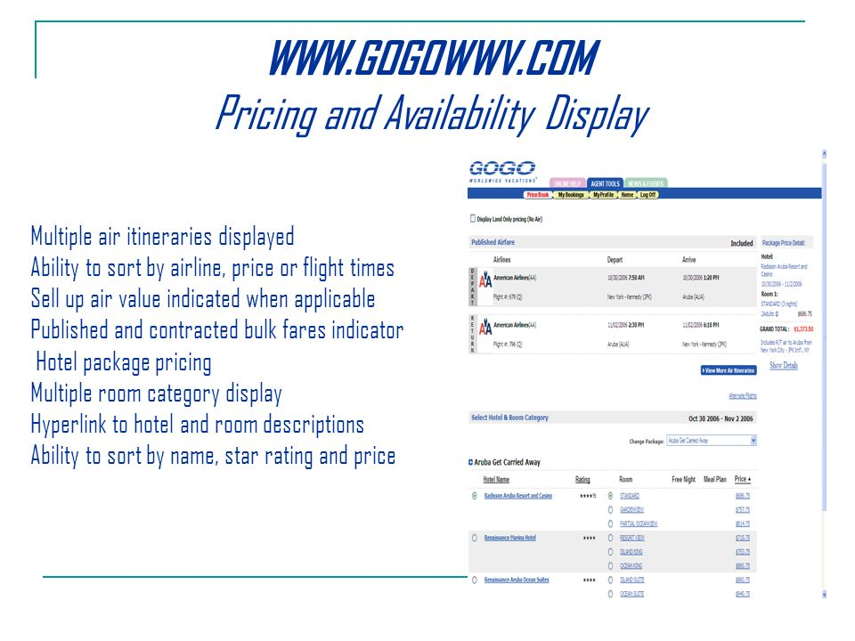 Pricing and Availability Display Multiple air itineraries displayed Ability to sort by airline, price or flight times Sell up air value indicated when applicable Published and contracted bulk fares indicator Hotel package pricing Multiple room category display Hyperlink to hotel and room descriptions Ability to sort by name, star rating and price