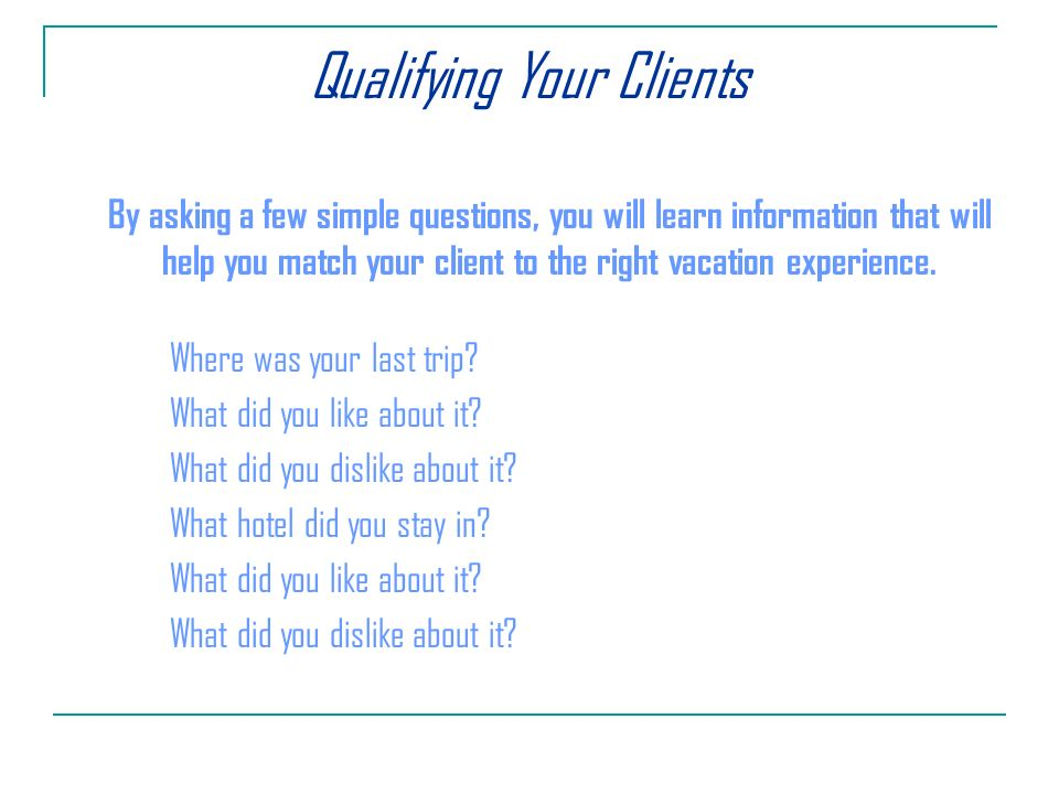 Qualifying Your Clients By asking a few simple questions, you will learn information that will help you match your client to the right vacation experience.