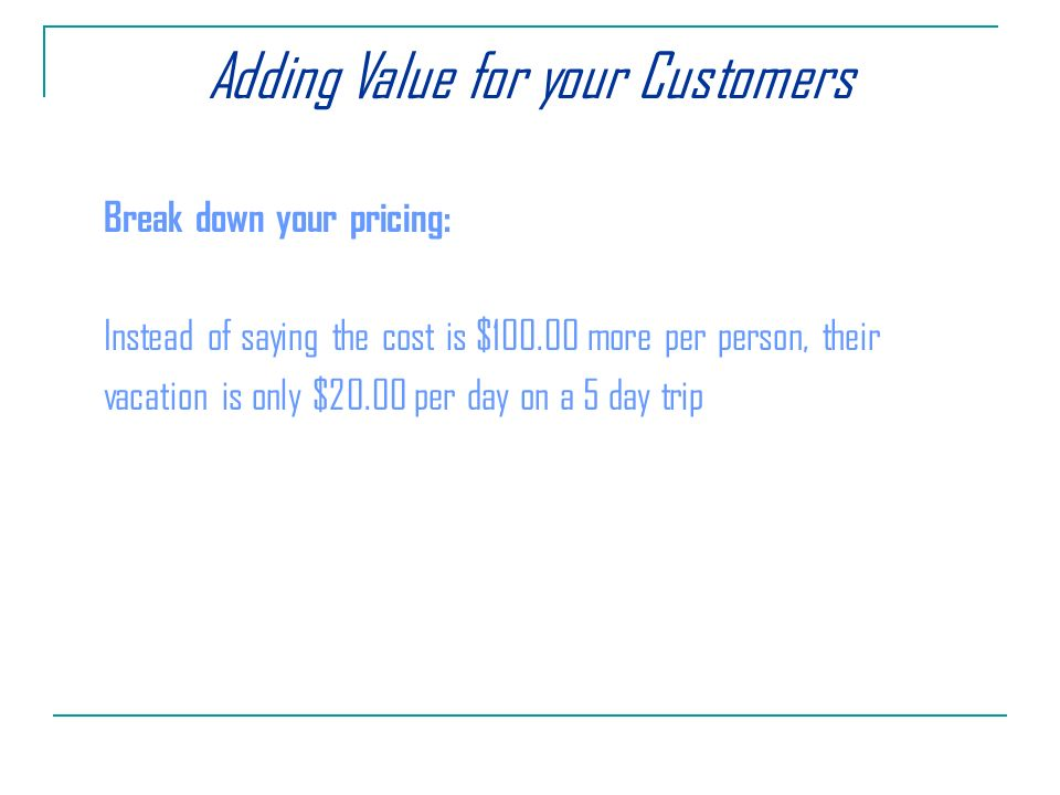 Adding Value for your Customers Break down your pricing: Instead of saying the cost is $ more per person, their vacation is only $20.00 per day on a 5 day trip