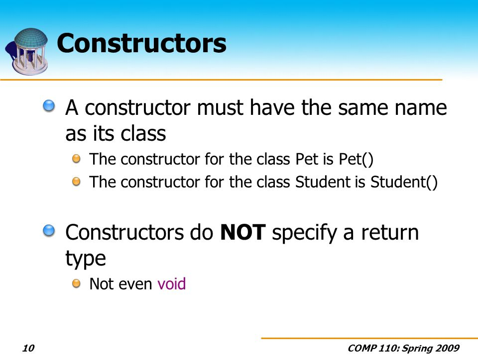 COMP 110: Spring 200910 Constructors A constructor must have the same name as its class The constructor for the class Pet is Pet() The constructor for the class Student is Student() Constructors do NOT specify a return type Not even void