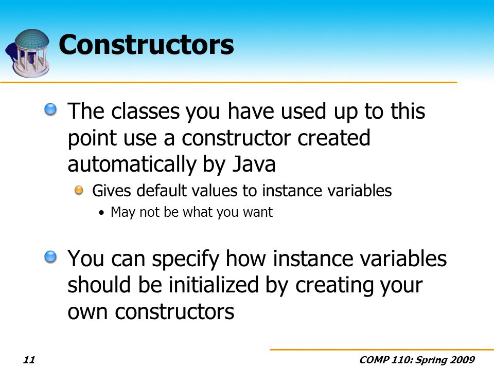 COMP 110: Spring 200911 Constructors The classes you have used up to this point use a constructor created automatically by Java Gives default values to instance variables May not be what you want You can specify how instance variables should be initialized by creating your own constructors