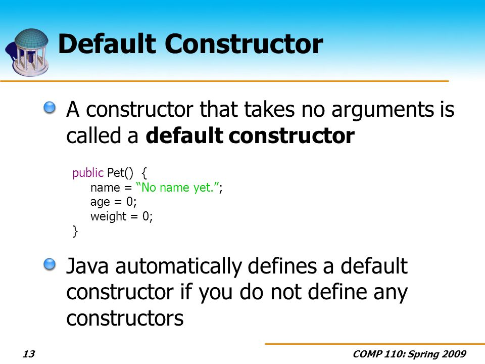 COMP 110: Spring 200913 Default Constructor A constructor that takes no arguments is called a default constructor public Pet() { name = No name yet.; age = 0; weight = 0; } Java automatically defines a default constructor if you do not define any constructors