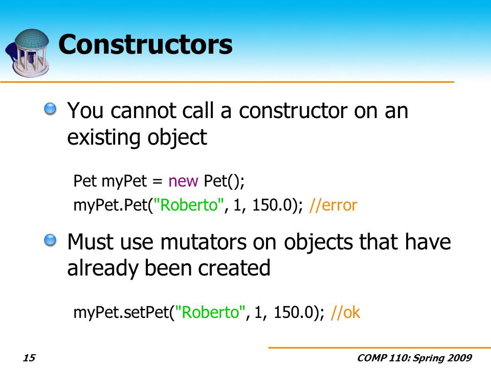 COMP 110: Spring 200915 Constructors You cannot call a constructor on an existing object Pet myPet = new Pet(); myPet.Pet( Roberto , 1, 150.0); //error Must use mutators on objects that have already been created myPet.setPet( Roberto , 1, 150.0); //ok