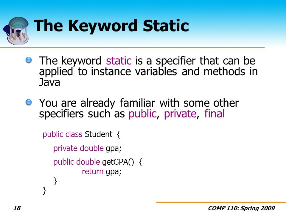 COMP 110: Spring 200918 The Keyword Static The keyword static is a specifier that can be applied to instance variables and methods in Java You are already familiar with some other specifiers such as public, private, final public class Student { private double gpa; public double getGPA() { return gpa; }