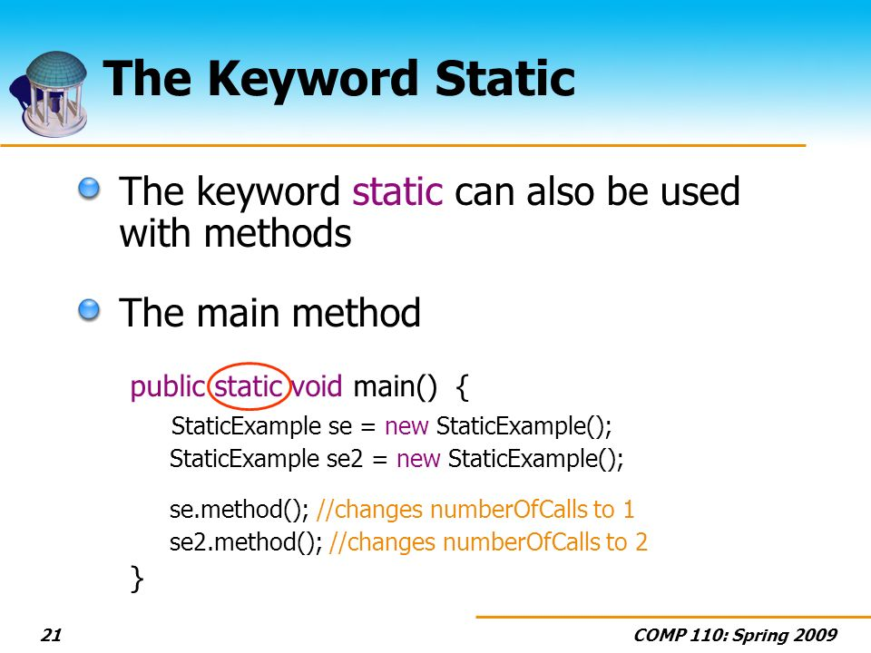 COMP 110: Spring 200921 The Keyword Static The keyword static can also be used with methods The main method public static void main() { StaticExample se = new StaticExample(); StaticExample se2 = new StaticExample(); se.method(); //changes numberOfCalls to 1 se2.method(); //changes numberOfCalls to 2 }