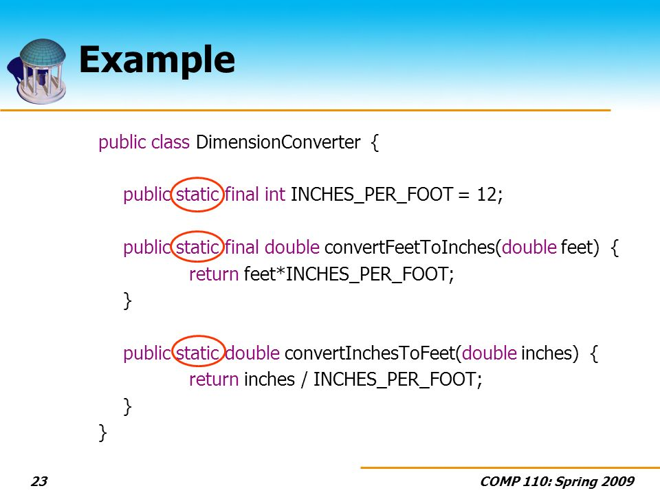 COMP 110: Spring 200923 Example public class DimensionConverter { public static final int INCHES_PER_FOOT = 12; public static final double convertFeetToInches(double feet) { return feet*INCHES_PER_FOOT; } public static double convertInchesToFeet(double inches) { return inches / INCHES_PER_FOOT; }