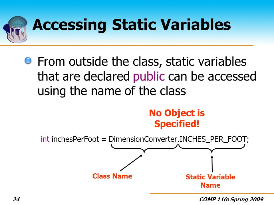 COMP 110: Spring 200924 Accessing Static Variables From outside the class, static variables that are declared public can be accessed using the name of the class int inchesPerFoot = DimensionConverter.INCHES_PER_FOOT; Class Name Static Variable Name No Object is Specified!