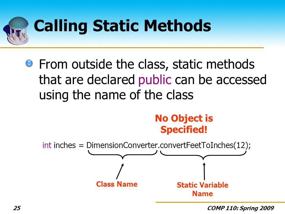 COMP 110: Spring 200925 Calling Static Methods From outside the class, static methods that are declared public can be accessed using the name of the class int inches = DimensionConverter.convertFeetToInches(12); Class Name Static Variable Name No Object is Specified!