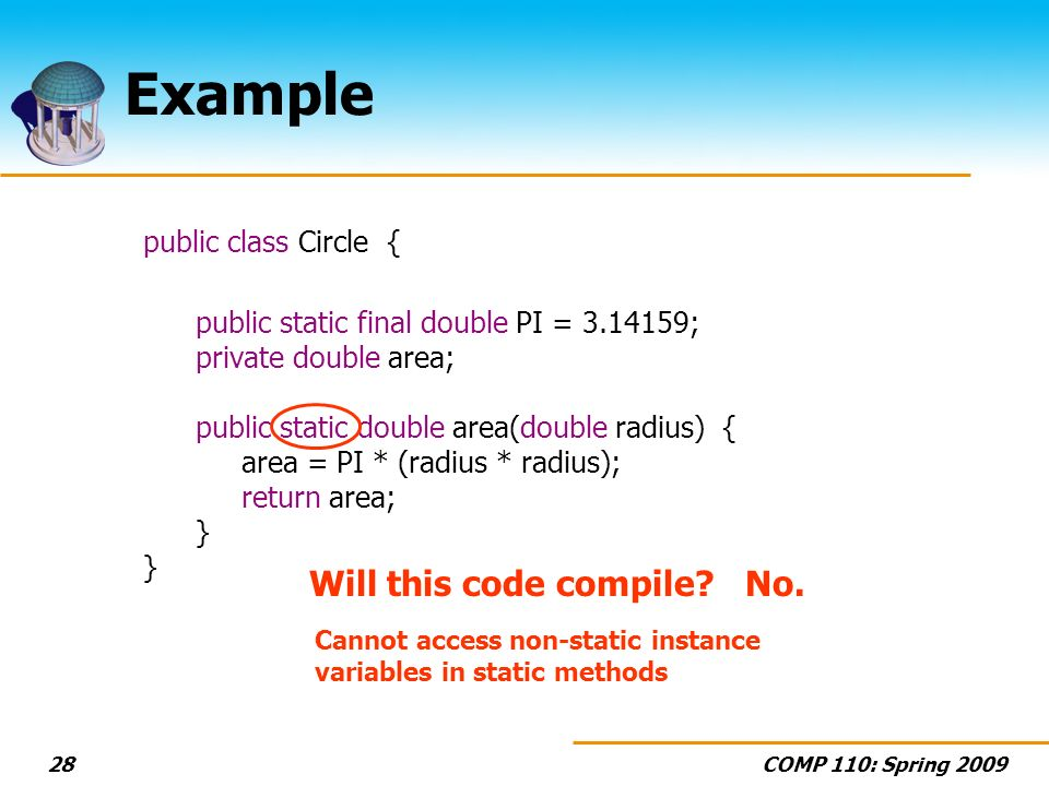 COMP 110: Spring 200928 Example public class Circle { public static final double PI = 3.14159; private double area; public static double area(double radius) { area = PI * (radius * radius); return area; } Will this code compile No.