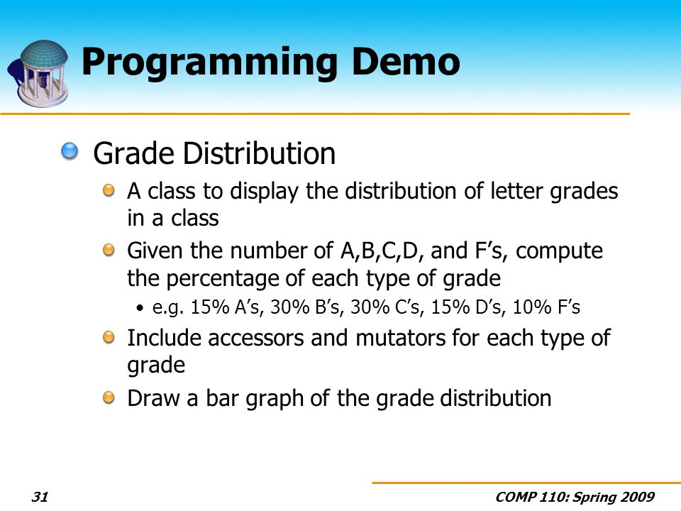 COMP 110: Spring 200931 Programming Demo Grade Distribution A class to display the distribution of letter grades in a class Given the number of A,B,C,D, and Fs, compute the percentage of each type of grade e.g.