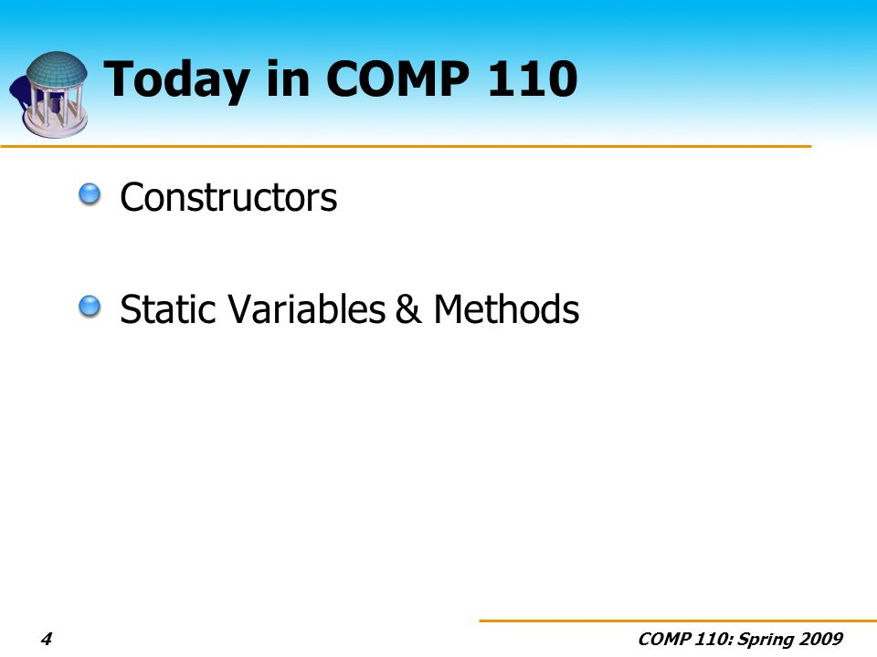 COMP 110: Spring 20094 Today in COMP 110 Constructors Static Variables & Methods