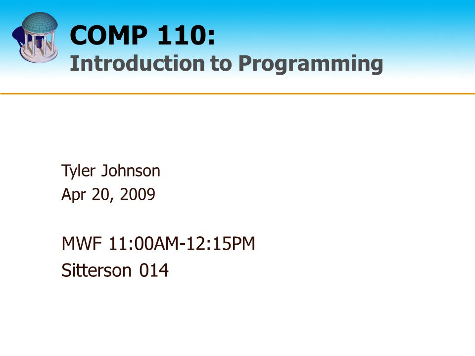 COMP 110: Introduction to Programming Tyler Johnson Apr 20, 2009 MWF 11:00AM-12:15PM Sitterson 014
