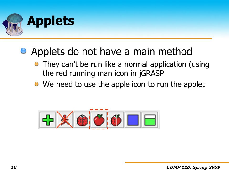 COMP 110: Spring Applets Applets do not have a main method They cant be run like a normal application (using the red running man icon in jGRASP We need to use the apple icon to run the applet