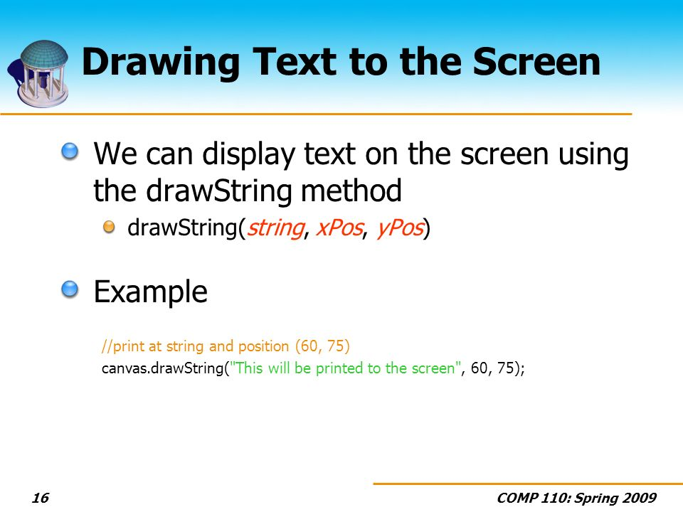 COMP 110: Spring Drawing Text to the Screen We can display text on the screen using the drawString method drawString(string, xPos, yPos) Example //print at string and position (60, 75) canvas.drawString( This will be printed to the screen , 60, 75);
