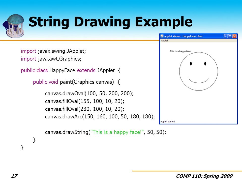 COMP 110: Spring String Drawing Example import javax.swing.JApplet; import java.awt.Graphics; public class HappyFace extends JApplet { public void paint(Graphics canvas) { canvas.drawOval(100, 50, 200, 200); canvas.fillOval(155, 100, 10, 20); canvas.fillOval(230, 100, 10, 20); canvas.drawArc(150, 160, 100, 50, 180, 180); canvas.drawString( This is a happy face! , 50, 50); }
