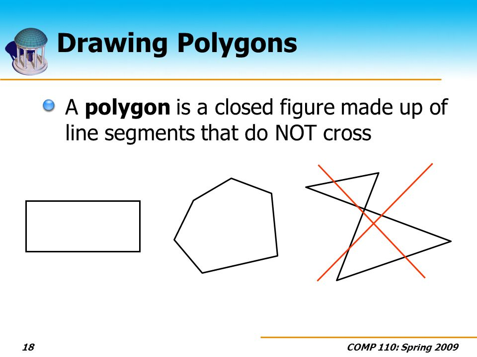COMP 110: Spring Drawing Polygons A polygon is a closed figure made up of line segments that do NOT cross