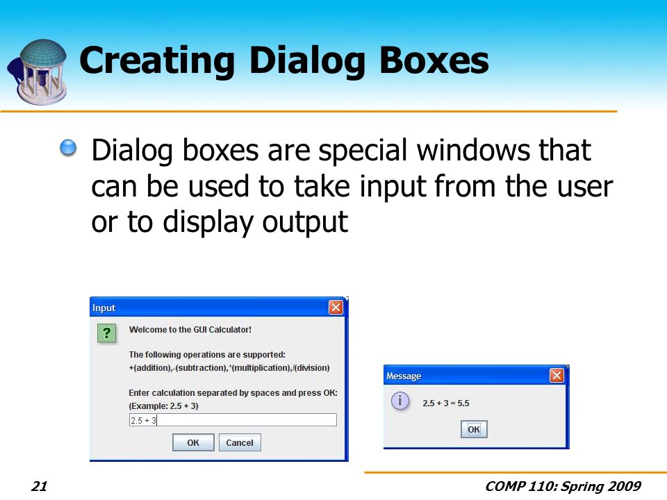 COMP 110: Spring Creating Dialog Boxes Dialog boxes are special windows that can be used to take input from the user or to display output