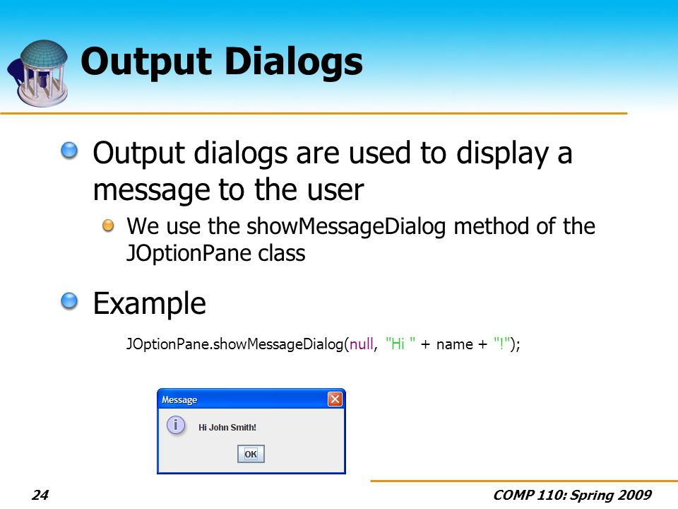COMP 110: Spring Output Dialogs Output dialogs are used to display a message to the user We use the showMessageDialog method of the JOptionPane class Example JOptionPane.showMessageDialog(null, Hi + name + ! );
